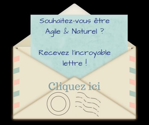 Souhaitez-vous être Agile & Naturel _Recevez l'incroyable lettre !